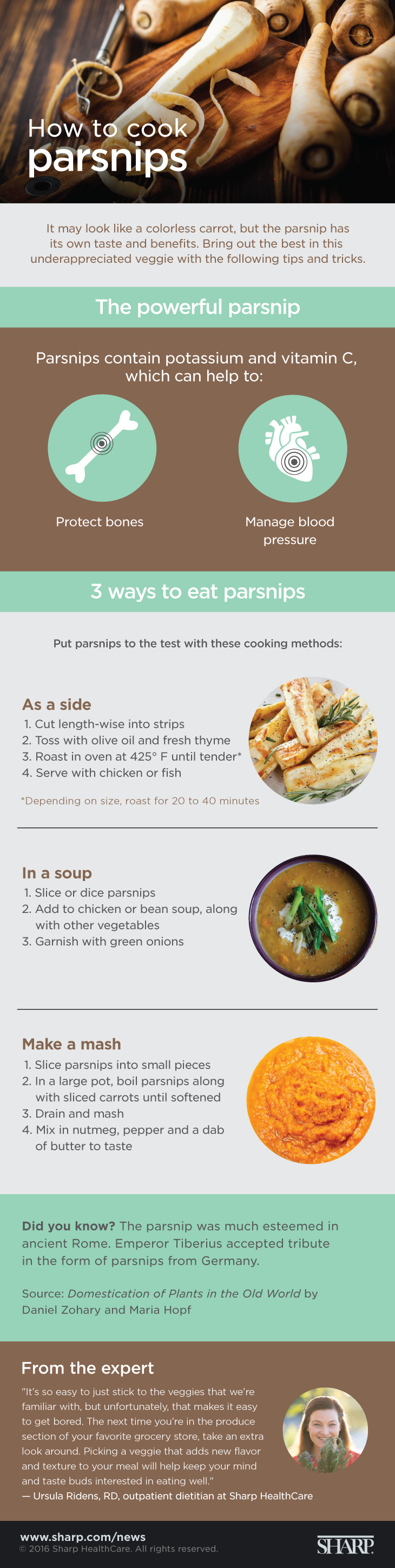 How to cook parsnips (infographic). It may look like a colorless carrot, but the parsnip has its own taste and benefits. Parsnips contain potassium and vitamin C, which can help to protect bones and manage blood pressure. The parsnip was also much esteemed in ancient Rome. According to The Domestication of Plants in the Old World by Daniel Zohary and Maria Hopf, Emperor Tiberius accepted a tribute in the form of parsnips from Germany. Bring out the best in this underappreciated veggie with the following three ways to eat parsnips: As a side. 1. Cut length-wise into strips. 2. Toss with olive oil and fresh thyme. 3. Roast in oven at 425 degrees F until tender (20 to 40 minutes, depending on size). 4. Serve with chicken or fish. In a soup. 1. Slice or dice parsnips. 2. Add to chicken or bean soup, along with other vegetables. 3. Garnish with green onions. Make a mash. 1. Slice parsnips into small pieces. 2. In a large pot, boil parsnips along with sliced carrots until soft. 3. Drain and mash. 4. Mix in nutmeg, pepper and a dab of butter to taste. It's so easy to just stick to the veggies that we're familiar with, but unfortunately, that makes it easy to get bored, says Ursula Ridens, RD, an outpatient dietitian at Sharp HealthCare. The next time you're in the produce section of your favorite grocery store, take an extra look around. Picking a veggie that adds new flavor and texture to your meal will help keep your mind and taste buds interested in eating well.