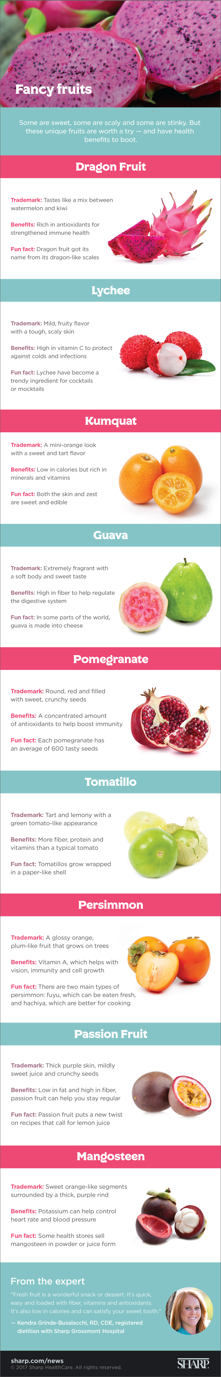 Fancy fruits (infographic). Some are sweet, some are scaly and some are stinky. But these unique fruits are worth a try – and have health benefits to boot. Dragon fruit, which got its name from its dragon-like scales, tastes like a mix between watermelon and kiwi. It is rich in antioxidants for strength and immune health. Lychee has a mild, fruity flavor with a tough scaly skin. It is high in vitamin C to protect against colds and infections. Lychee has become a trendy ingredient for cocktails or mocktails. Kumquat has a mini-orange look with a sweet and tart flavor. It is low in calories but rich in minerals and vitamins. Both the skin and zest of a kumquat are sweet and edible. Guava is extremely fragrant with a soft body and sweet taste. It is high in fiber to help regulate the digestive system and in some parts of the world, guava is made into cheese. Pomegranate is round, red and filled with sweet, crunchy seeds. In fact, each pomegranate has an average of 600 tasty seeds. Pomegranate offers a concentrated amount of antioxidants to help boost immunity. Tomatillo is tart and lemony with a green tomato-like appearance and grows wrapped in a paper-like a shell. It has more fiber, protein and vitamins than a typical tomato. Persimmon is a glossy orange, plum-like fruit that grows on trees. It has vitamin A, which helps with vision, immunity and cell growth. There are two main types of persimmon – the fuyu, which can be eaten fresh, and the hachiya, which are better for cooking. Passion fruit has thick purple skin, mildly sweet juice and crunchy seeds. Low in fat and high in fiber, passion fruit can help you stay regular and puts a new twist on recipes that call for lemon juice. Mangosteen has sweet orange-like segments surrounded by a thick, purple rind. It has potassium, which can help control heart rate and blood pressure. In fact, some health stores sell mangosteen in powder or juice form. Fresh fruit is a wonderful snack or dessert, says Kendra Grinde-Busalacchi, RD, CDE, a registered dietician nutritionist with Sharp Grossmont Hospital. It's quick, easy and loaded with fiber, vitamins and antioxidants. It's also low in calories and can satisfy your sweet tooth.