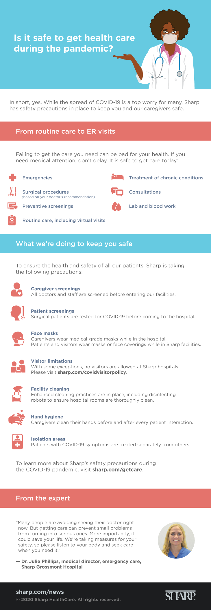 Is it safe to get health care during the pandemic? (Infographic) In short, yes. While the spread of COVID-19 is a top worry for many, Sharp has safety precautions in place to keep you and our caregivers safe. From routine care to ER visits. Failing to get the care you need can be bad for your health. If you need medical attention, don't delay. It is safe to get care today: Emergencies, surgical procedures (based on your doctor's recommendation), preventative screening, routine care (including virtual visits), treatment of chronic conditions, consultations, lab and blood work. What we're doing to keep you safe. To ensure the health and safety of all our patients, Sharp is taking the following precautions: Caregiver screenings - All doctors and staff are screened before entering our facilities. Patient screenings - Surgical patients are tested for COVID-19 before coming to the hospital. Face masks - Caregivers wear medical-grade masks while in the hospital. Patients and visitors wear masks or face coverings while in Sharp facilities. Visitor limitations - With some exceptions, no visitors are allowed at Sharp hospitals. Please visit sharp.com/covidvisitorpolicy. Facility cleaning - Enhanced cleaning practices are in place, including disinfecting robots to ensure hospital rooms are thoroughly clean. Hand hygiene - Caregivers clean their hands before and after every patient interaction. Isolation areas - Patients with COVID-19 symptoms are treated separately from others. To learn more about Sharp's safety precautions during the COVID-19 pandemic, visit sharp.com/getcare. From the expert: Many people are avoiding seeing their doctor right now. But getting care can prevent small problems from turning into serious ones. More importantly, it could save your life. We're taking measures for your safely, so please listen to your body and seek care when you need it. - Dr. Julie Phillips, medical director, emergency care, Sharp Grossmont Hospital. Sharp.com/news. 2020 Sharp HealthCare. All rights reserved.